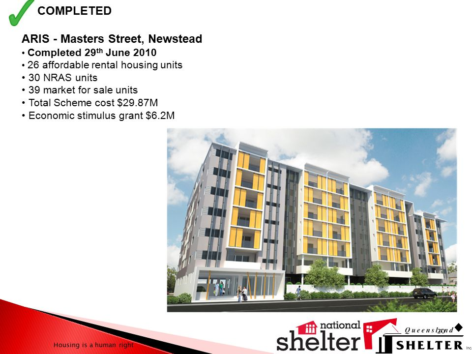 Housing is a human right ARIS - Masters Street, Newstead Completed 29 th June 2010 26 affordable rental housing units 30 NRAS units 39 market for sale units Total Scheme cost $29.87M Economic stimulus grant $6.2M 20 COMPLETED