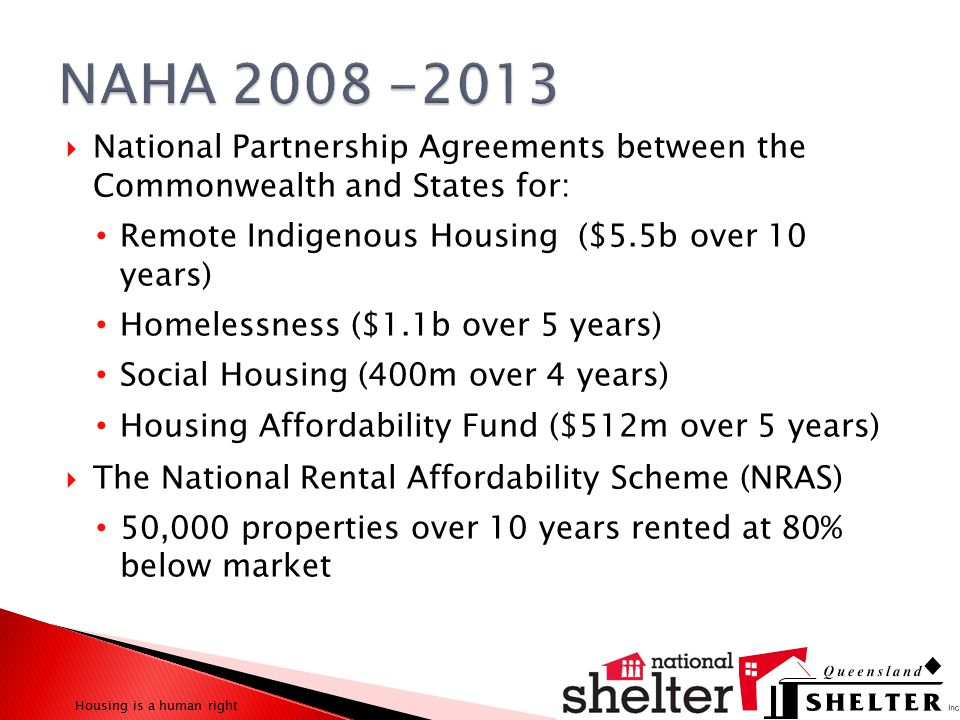  Stimulus spending in Australia on social housing of $5.64b over 2 years for: 20,000 additional social housing properties 19,600 will be delivered Up to 75% of which to be owned and managed by community providers Actual signed agreement says up to 35% 10,000 properties brought back to the system through upgrades and maintenance Target exceeded by more than 100% Housing is a human right