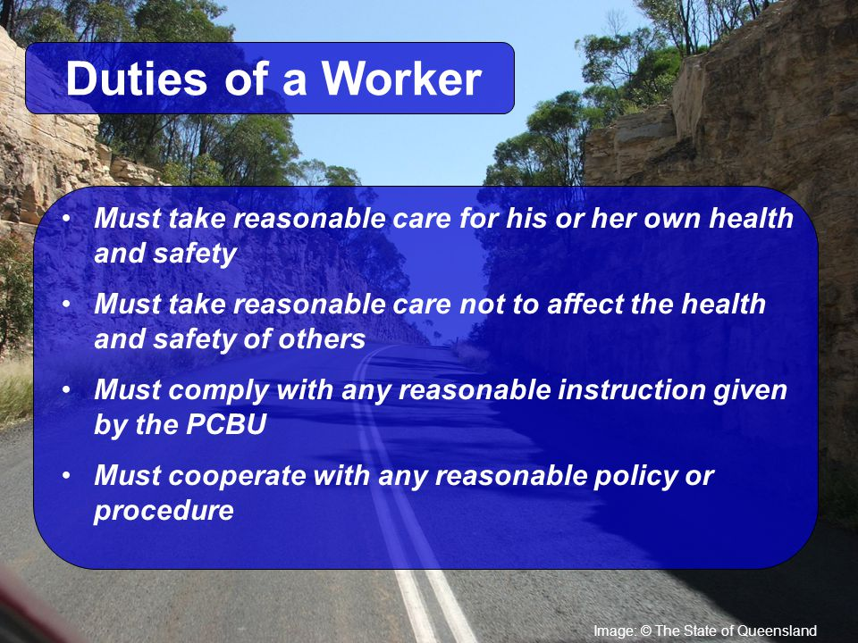 Image: © The State of Queensland Duties of a Worker Must take reasonable care for his or her own health and safety Must take reasonable care not to affect the health and safety of others Must comply with any reasonable instruction given by the PCBU Must cooperate with any reasonable policy or procedure