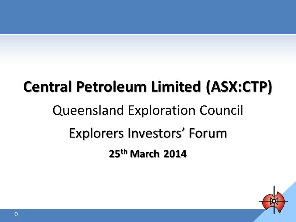 Disclaimer 1.This presentation is not intended for prospective investors and does not purport to provide all of the information an interested party may require in order to investigate the affairs of Central Petroleum Ltd ( Company ).