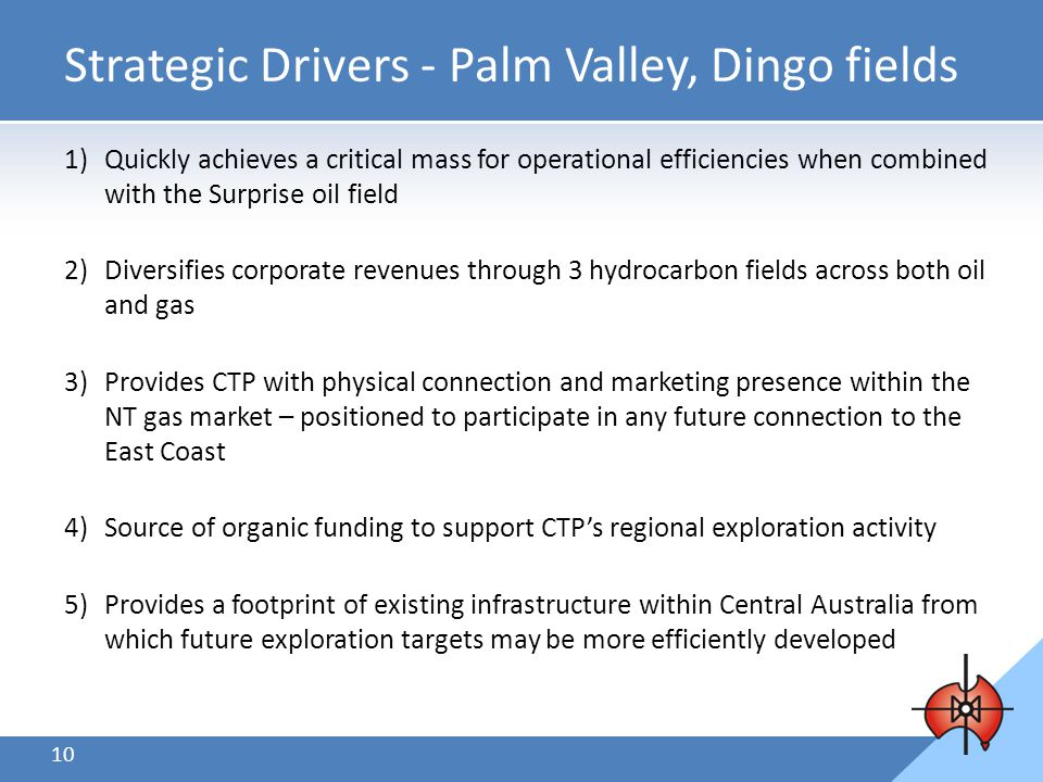 10 Strategic Drivers - Palm Valley, Dingo fields 1)Quickly achieves a critical mass for operational efficiencies when combined with the Surprise oil field 2)Diversifies corporate revenues through 3 hydrocarbon fields across both oil and gas 3)Provides CTP with physical connection and marketing presence within the NT gas market – positioned to participate in any future connection to the East Coast 4)Source of organic funding to support CTP's regional exploration activity 5)Provides a footprint of existing infrastructure within Central Australia from which future exploration targets may be more efficiently developed