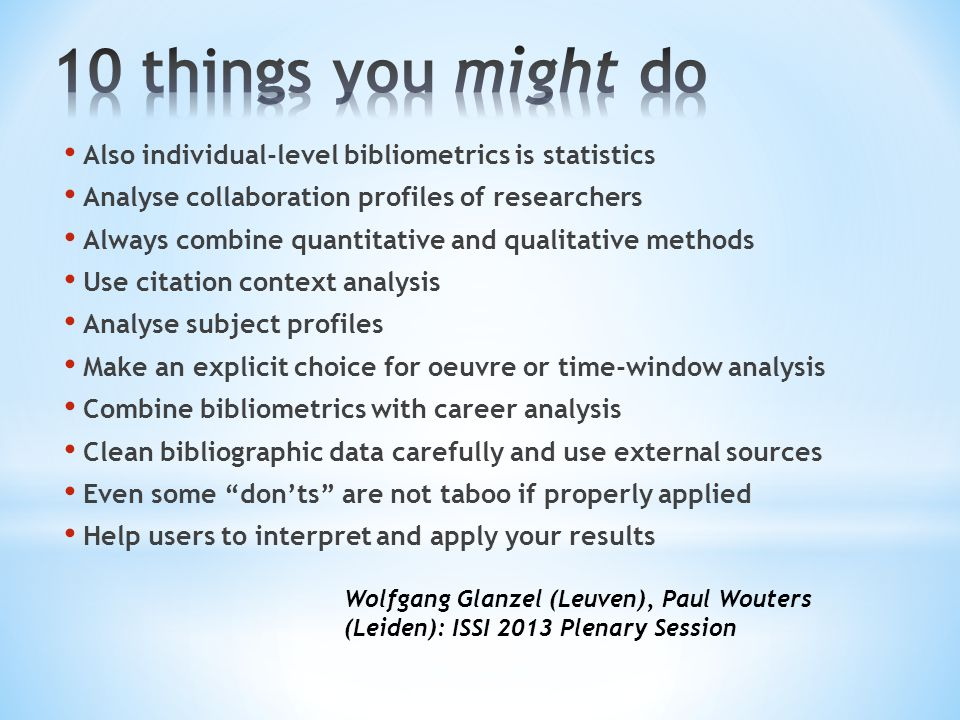 Also individual-level bibliometrics is statistics Analyse collaboration profiles of researchers Always combine quantitative and qualitative methods Use citation context analysis Analyse subject profiles Make an explicit choice for oeuvre or time-window analysis Combine bibliometrics with career analysis Clean bibliographic data carefully and use external sources Even some don'ts are not taboo if properly applied Help users to interpret and apply your results Wolfgang Glanzel (Leuven), Paul Wouters (Leiden): ISSI 2013 Plenary Session