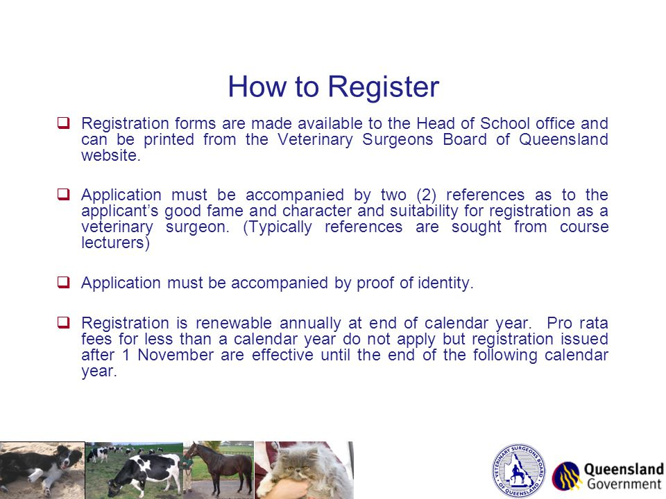 How to Register  Registration forms are made available to the Head of School office and can be printed from the Veterinary Surgeons Board of Queensland website.