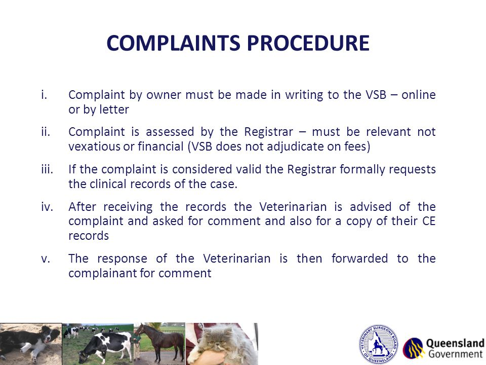 COMPLAINTS PROCEDURE i.Complaint by owner must be made in writing to the VSB – online or by letter ii.Complaint is assessed by the Registrar – must be relevant not vexatious or financial (VSB does not adjudicate on fees) iii.If the complaint is considered valid the Registrar formally requests the clinical records of the case.