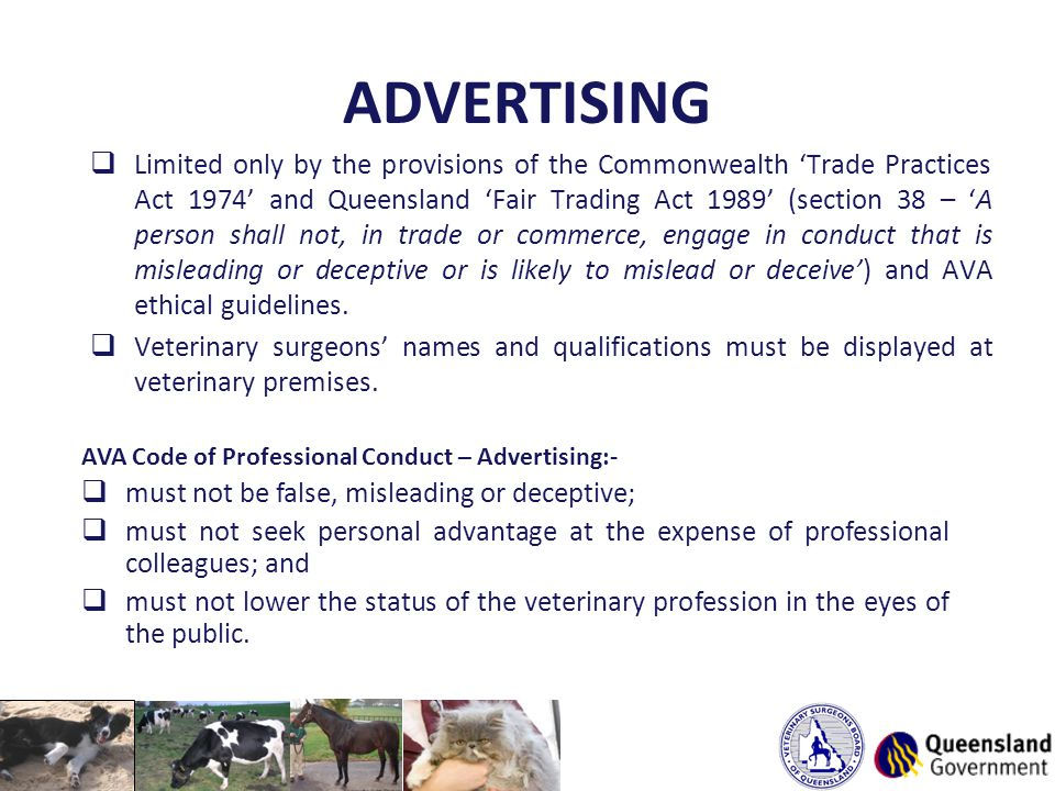 ADVERTISING  Limited only by the provisions of the Commonwealth 'Trade Practices Act 1974' and Queensland 'Fair Trading Act 1989' (section 38 – 'A person shall not, in trade or commerce, engage in conduct that is misleading or deceptive or is likely to mislead or deceive') and AVA ethical guidelines.