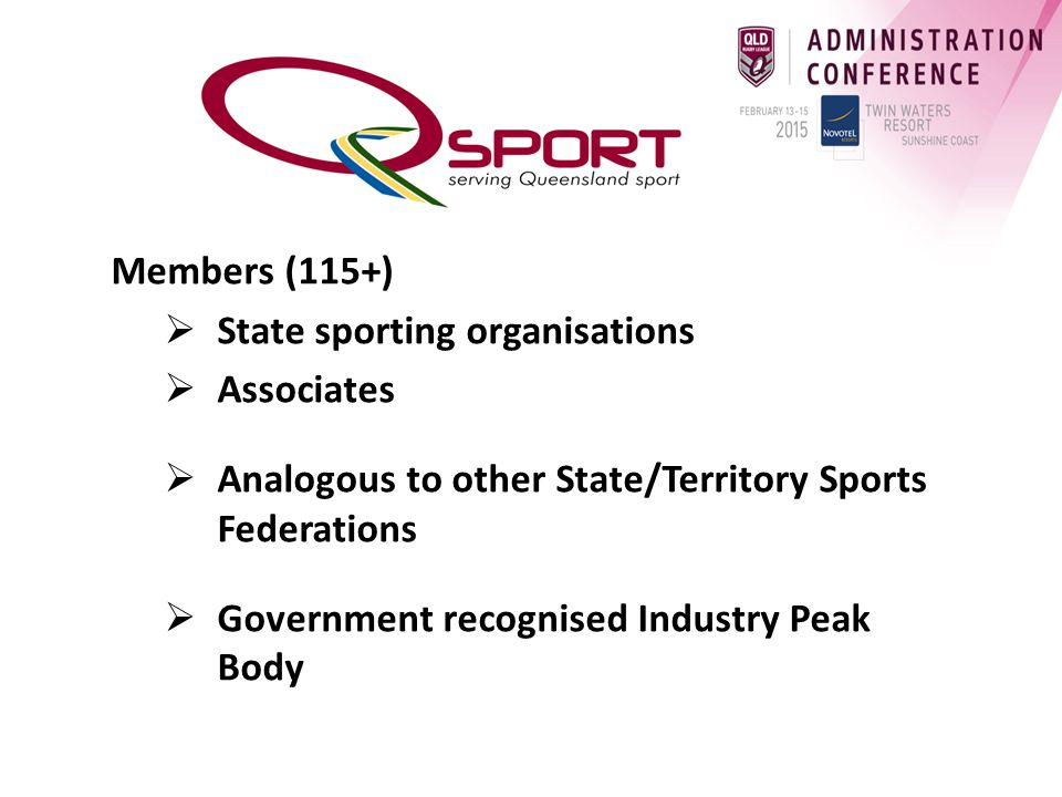Members (115+)  State sporting organisations  Associates  Analogous to other State/Territory Sports Federations  Government recognised Industry Peak Body