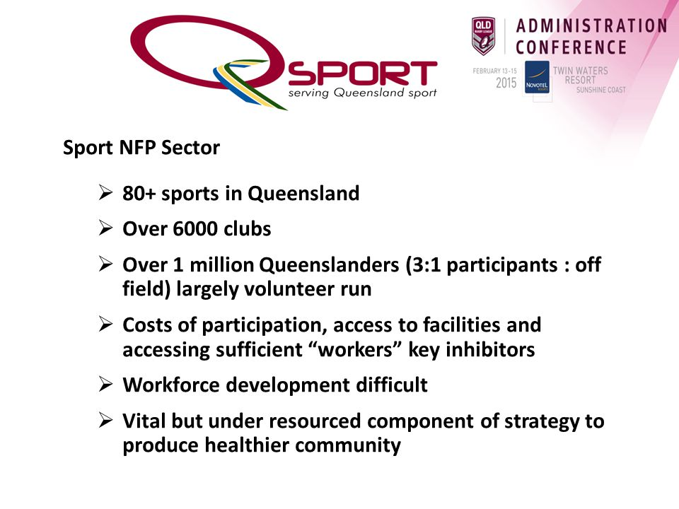 Sport NFP Sector  80+ sports in Queensland  Over 6000 clubs  Over 1 million Queenslanders (3:1 participants : off field) largely volunteer run  Costs of participation, access to facilities and accessing sufficient workers key inhibitors  Workforce development difficult  Vital but under resourced component of strategy to produce healthier community