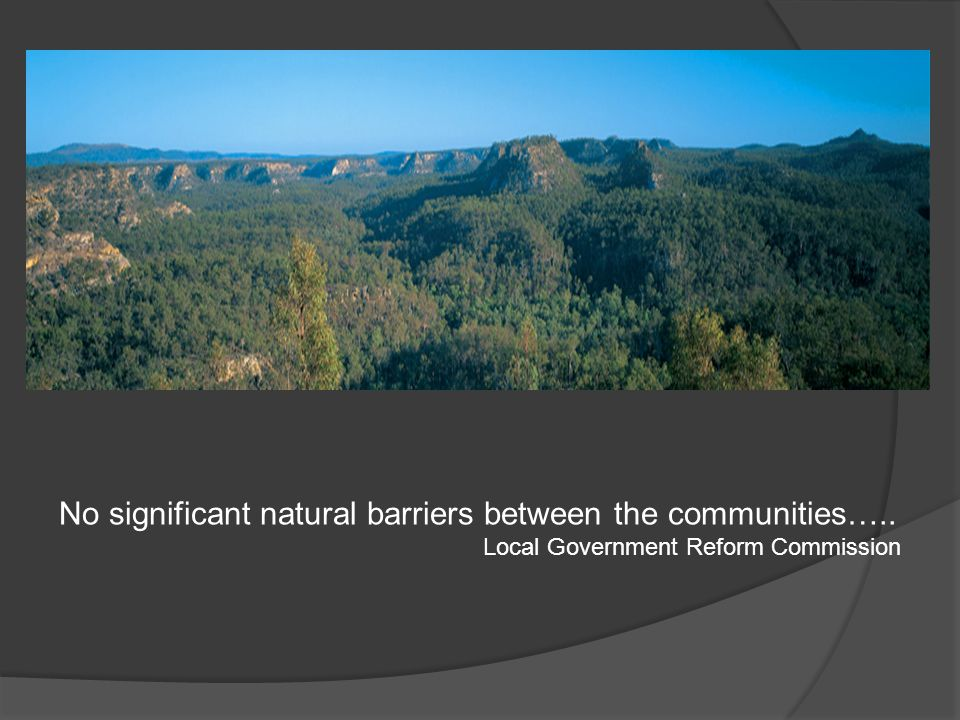No significant natural barriers between the communities….. Local Government Reform Commission