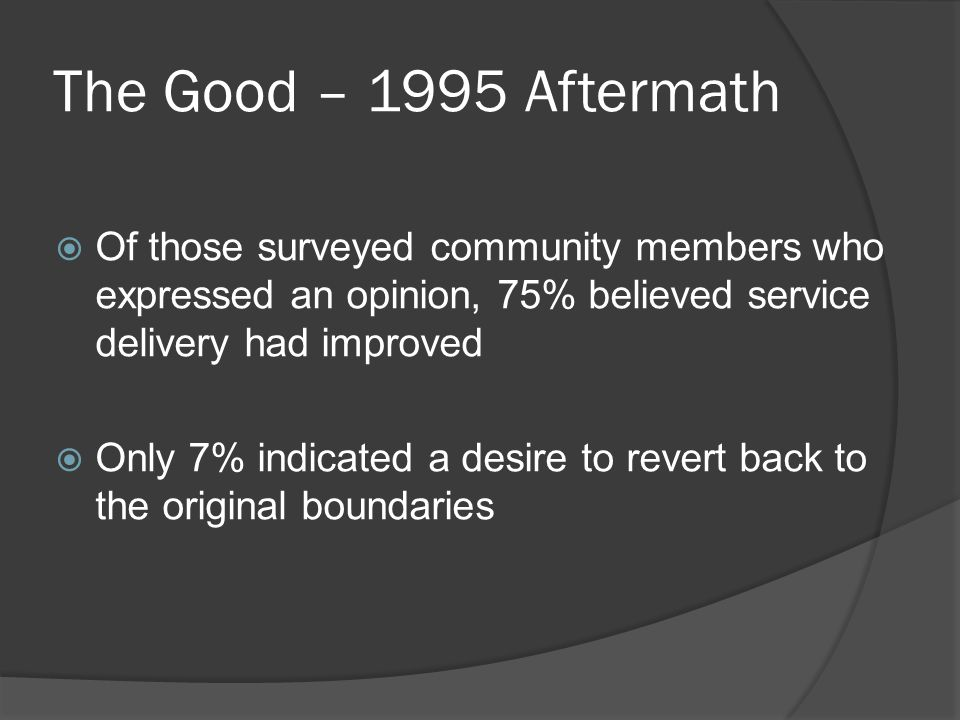 The Good – 1995 Aftermath  Of those surveyed community members who expressed an opinion, 75% believed service delivery had improved  Only 7% indicat