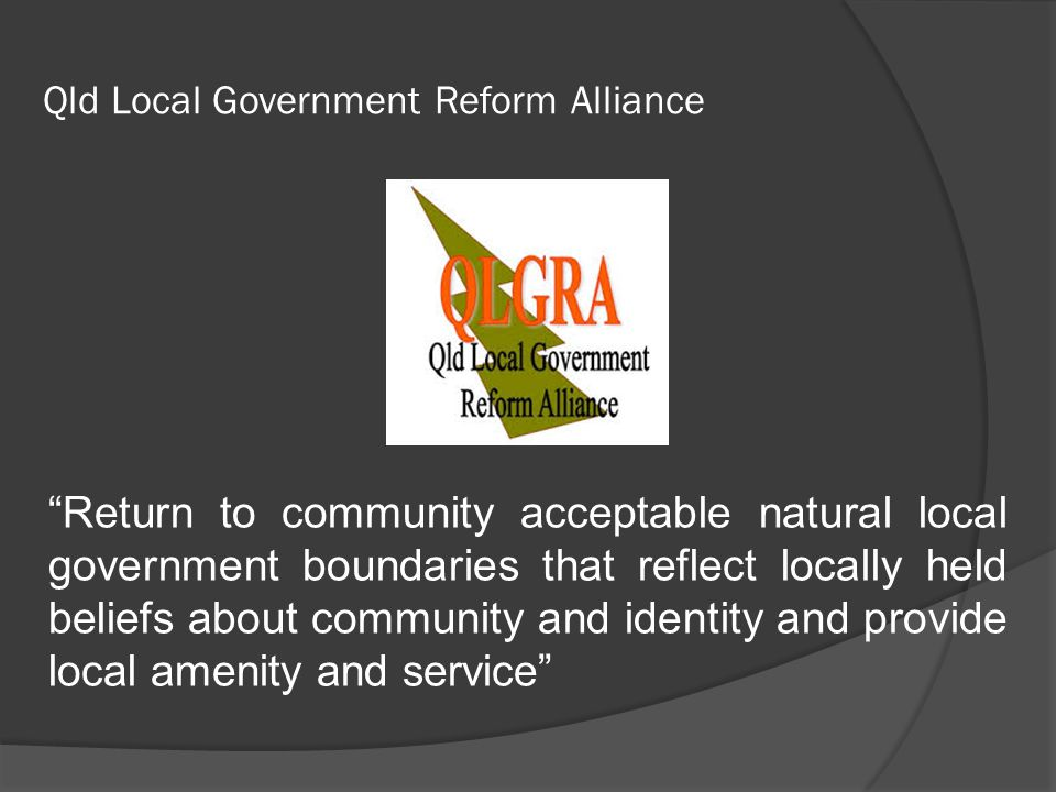 "Qld Local Government Reform Alliance ""Return to community acceptable natural local government boundaries that reflect locally held beliefs about commu"