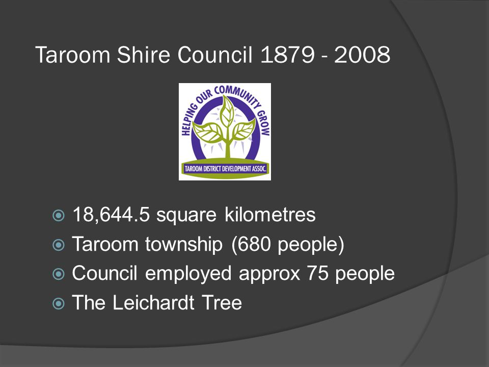 Taroom Shire Council 1879 - 2008  18,644.5 square kilometres  Taroom township (680 people)  Council employed approx 75 people  The Leichardt Tree