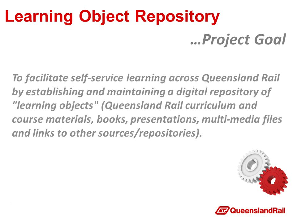 Learning Object Repository To facilitate self-service learning across Queensland Rail by establishing and maintaining a digital repository of learning objects (Queensland Rail curriculum and course materials, books, presentations, multi-media files and links to other sources/repositories).