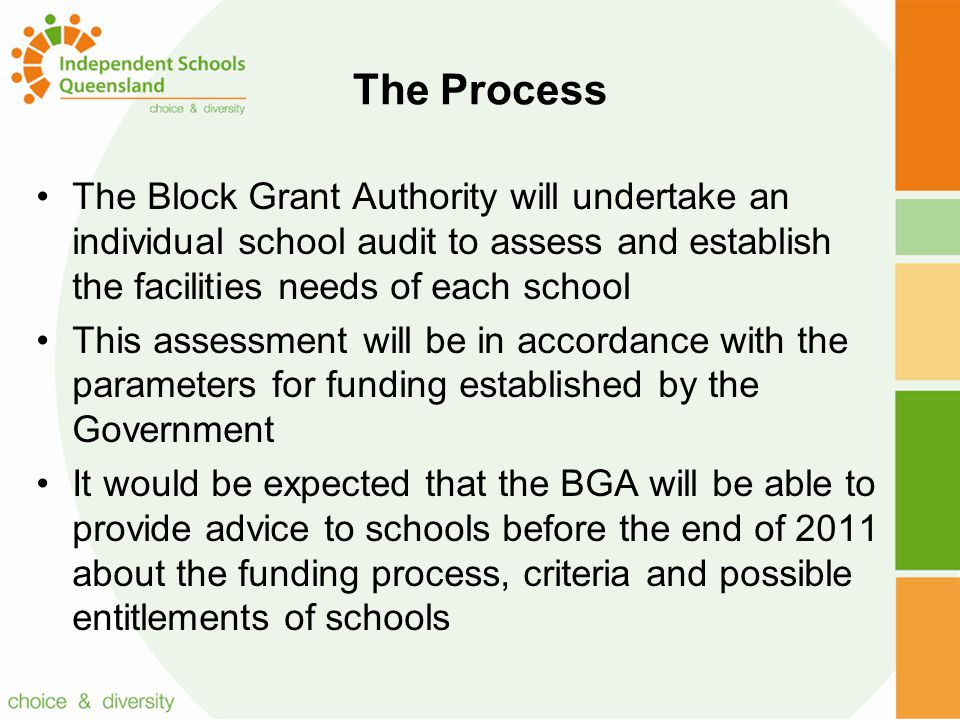 The Process The Block Grant Authority will undertake an individual school audit to assess and establish the facilities needs of each school This assessment will be in accordance with the parameters for funding established by the Government It would be expected that the BGA will be able to provide advice to schools before the end of 2011 about the funding process, criteria and possible entitlements of schools