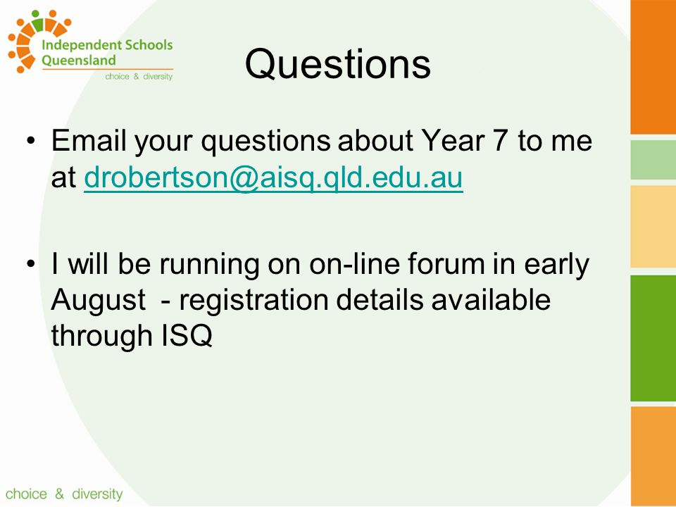 Questions Email your questions about Year 7 to me at drobertson@aisq.qld.edu.audrobertson@aisq.qld.edu.au I will be running on on-line forum in early August - registration details available through ISQ
