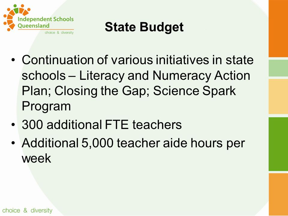State Budget Continuation of various initiatives in state schools – Literacy and Numeracy Action Plan; Closing the Gap; Science Spark Program 300 additional FTE teachers Additional 5,000 teacher aide hours per week