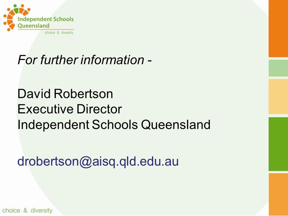 For further information - David Robertson Executive Director Independent Schools Queensland drobertson@aisq.qld.edu.au
