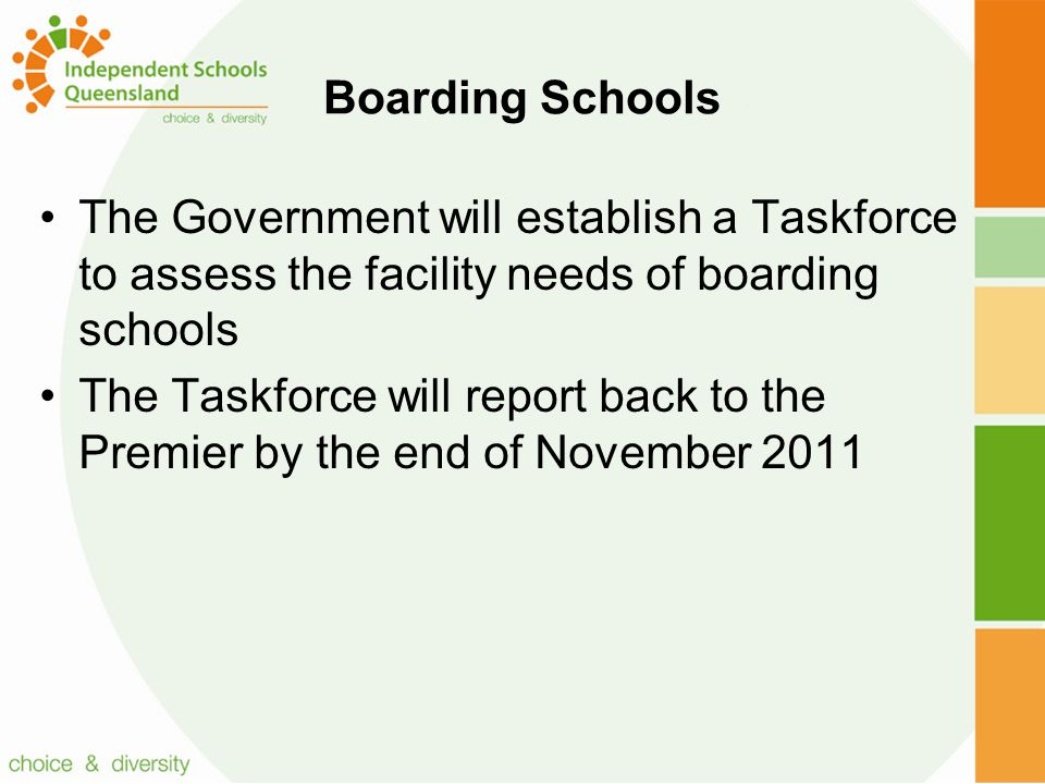 Boarding Schools The Government will establish a Taskforce to assess the facility needs of boarding schools The Taskforce will report back to the Premier by the end of November 2011