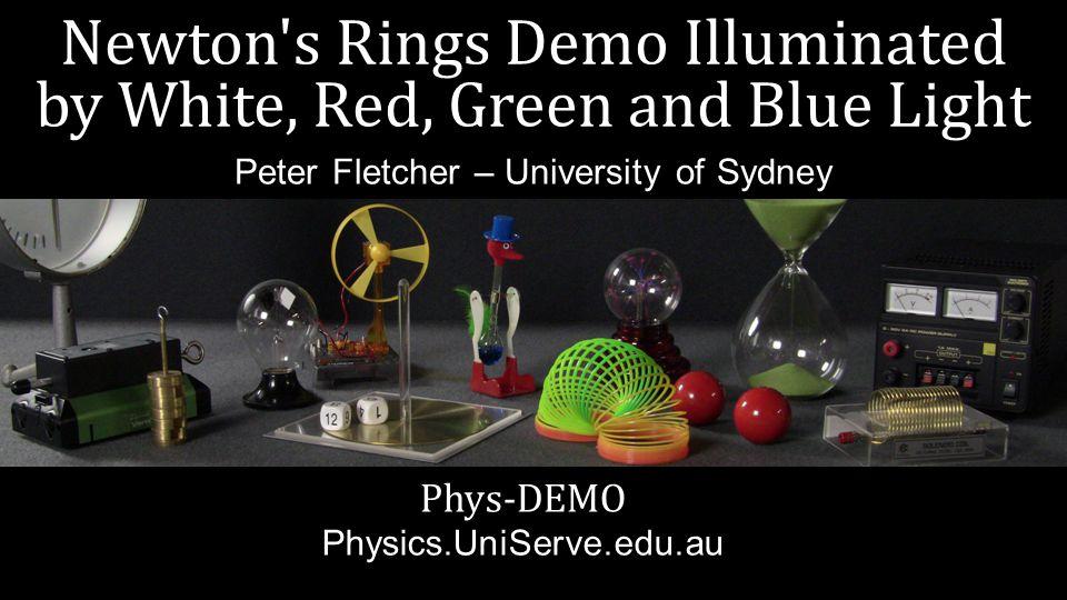 Newton s Rings Demo Illuminated by White, Red, Green and Blue Light Phys-DEMO Physics.UniServe.edu.au Peter Fletcher – University of Sydney
