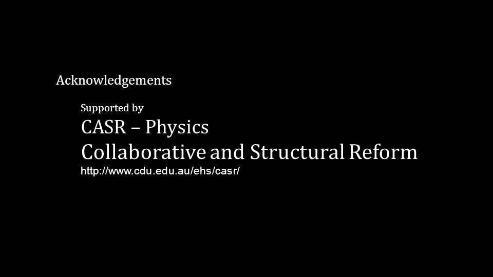 Acknowledgements Supported by CASR – Physics Collaborative and Structural Reform http://www.cdu.edu.au/ehs/casr/