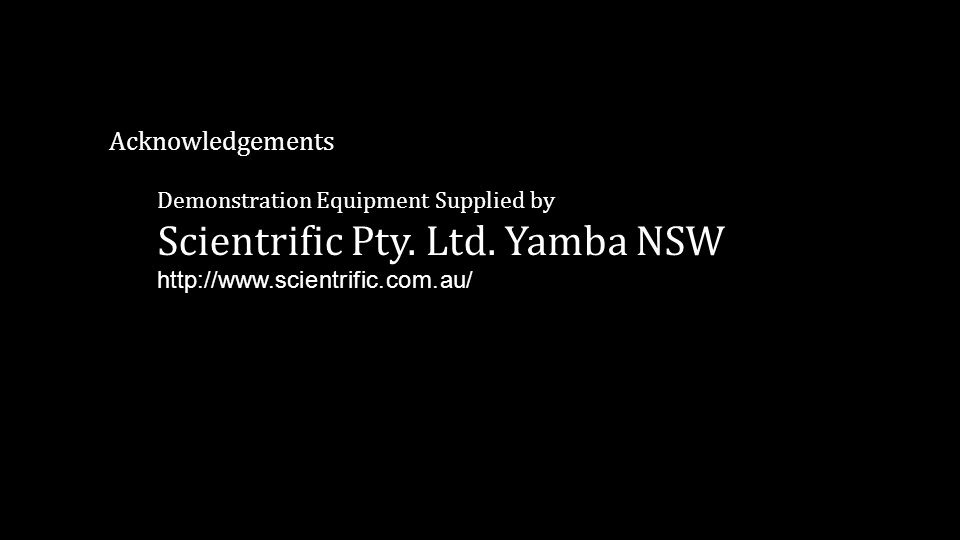 Acknowledgements Demonstration Equipment Supplied by Scientrific Pty. Ltd. Yamba NSW http://www.scientrific.com.au/