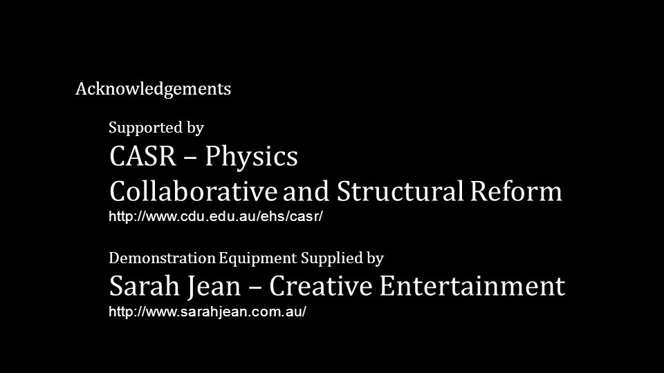Acknowledgements Supported by CASR – Physics Collaborative and Structural Reform http://www.cdu.edu.au/ehs/casr/ Demonstration Equipment Supplied by S
