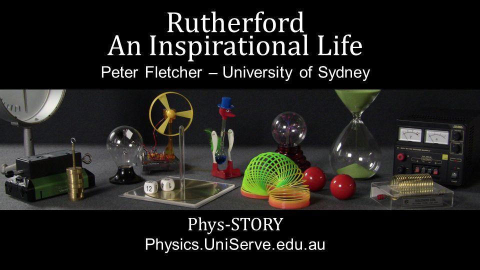 Rutherford An Inspirational Life Peter Fletcher – University of Sydney Phys-STORY Physics.UniServe.edu.au