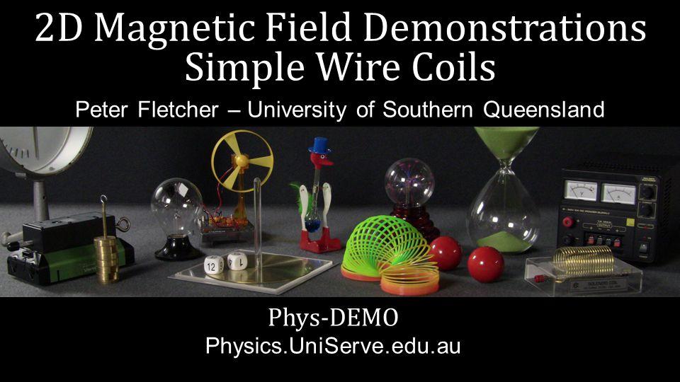 2D Magnetic Field Demonstrations Simple Wire Coils Phys-DEMO Physics.UniServe.edu.au Peter Fletcher – University of Southern Queensland