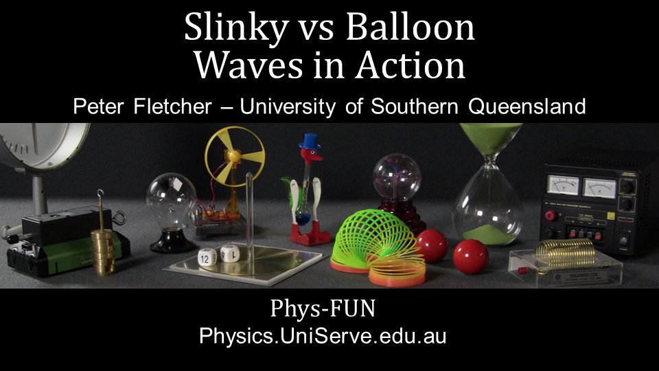 Slinky vs Balloon Waves in Action Phys-FUN Physics.UniServe.edu.au Peter Fletcher – University of Southern Queensland