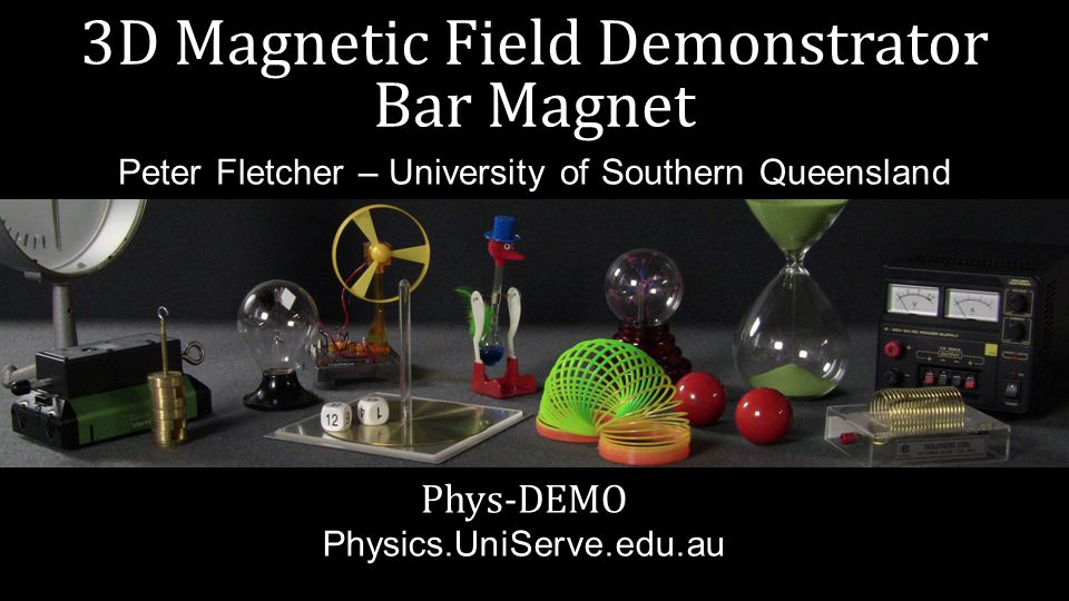 3D Magnetic Field Demonstrator Bar Magnet Phys-DEMO Physics.UniServe.edu.au Peter Fletcher – University of Southern Queensland