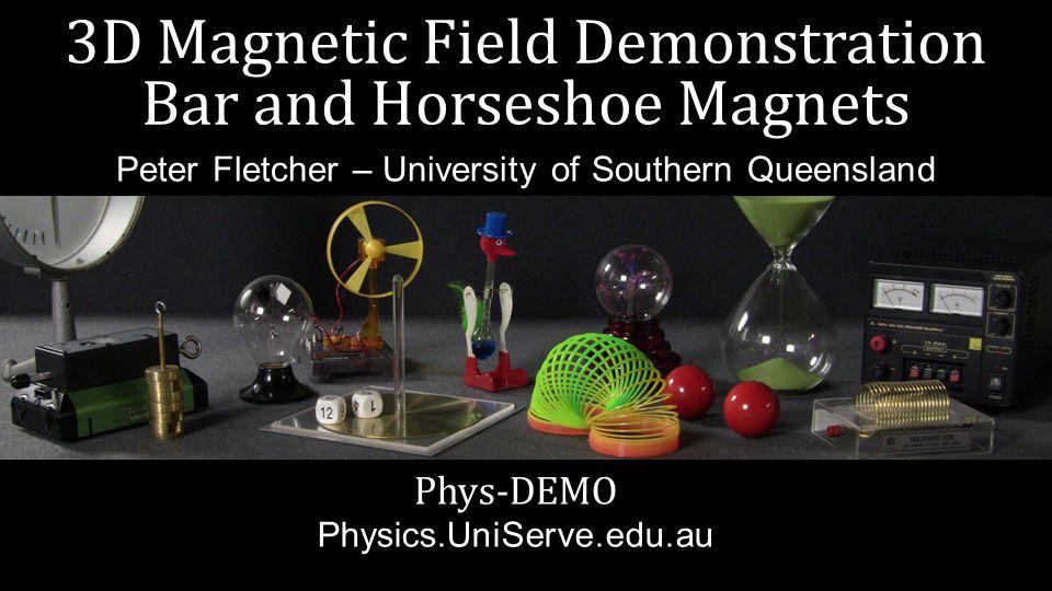 3D Magnetic Field Demonstration Bar and Horseshoe Magnets Phys-DEMO Physics.UniServe.edu.au Peter Fletcher – University of Southern Queensland