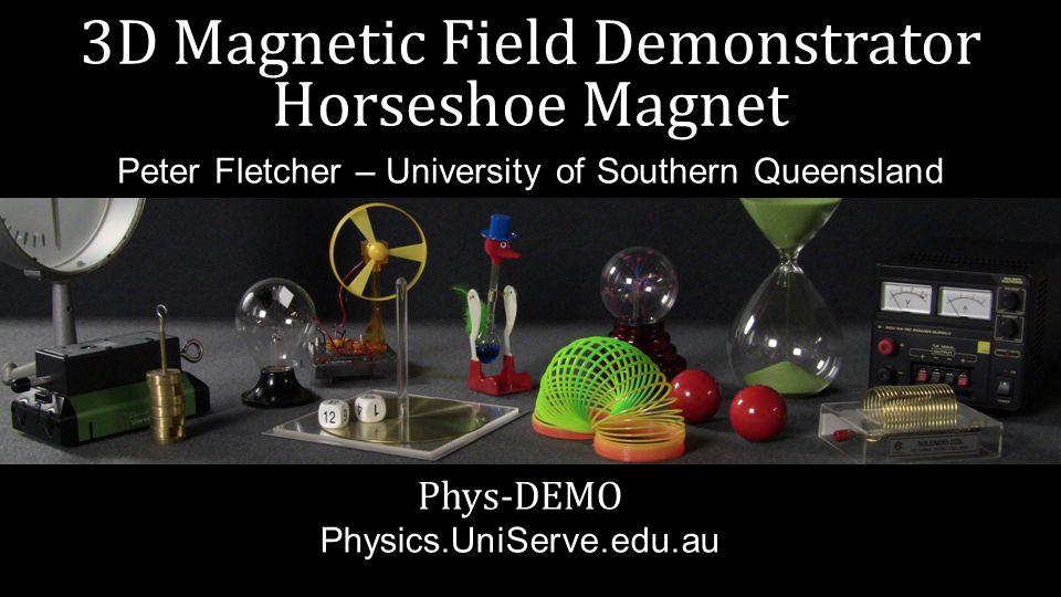3D Magnetic Field Demonstrator Horseshoe Magnet Phys-DEMO Physics.UniServe.edu.au Peter Fletcher – University of Southern Queensland