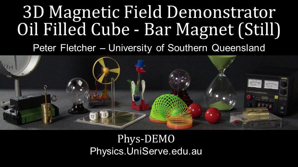 3D Magnetic Field Demonstrator Oil Filled Cube - Bar Magnet (Still) Phys-DEMO Physics.UniServe.edu.au Peter Fletcher – University of Southern Queensla