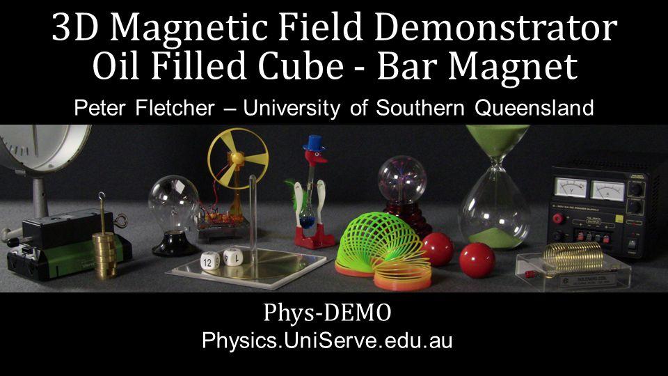 3D Magnetic Field Demonstrator Oil Filled Cube - Bar Magnet Phys-DEMO Physics.UniServe.edu.au Peter Fletcher – University of Southern Queensland