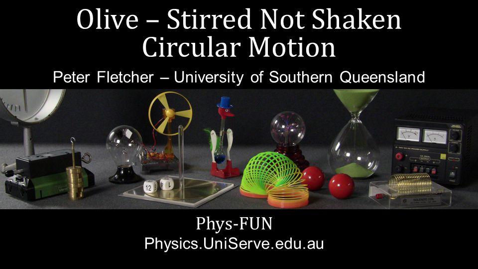 Olive – Stirred Not Shaken Circular Motion Phys-FUN Physics.UniServe.edu.au Peter Fletcher – University of Southern Queensland