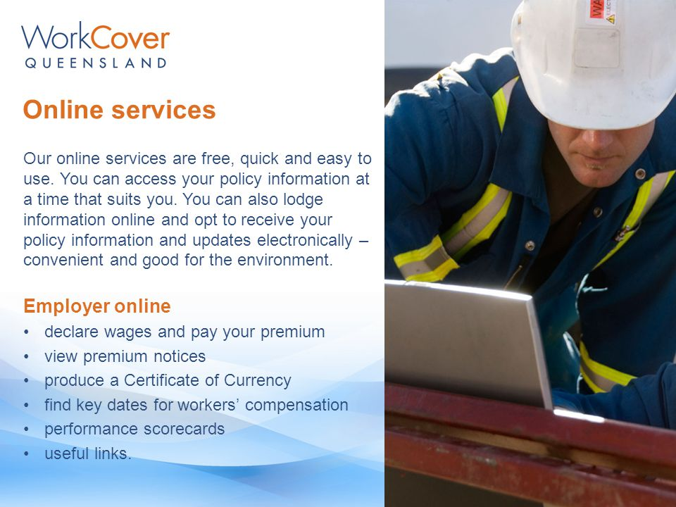 Online services Employer online declare wages and pay your premium view premium notices produce a Certificate of Currency find key dates for workers' compensation performance scorecards useful links.