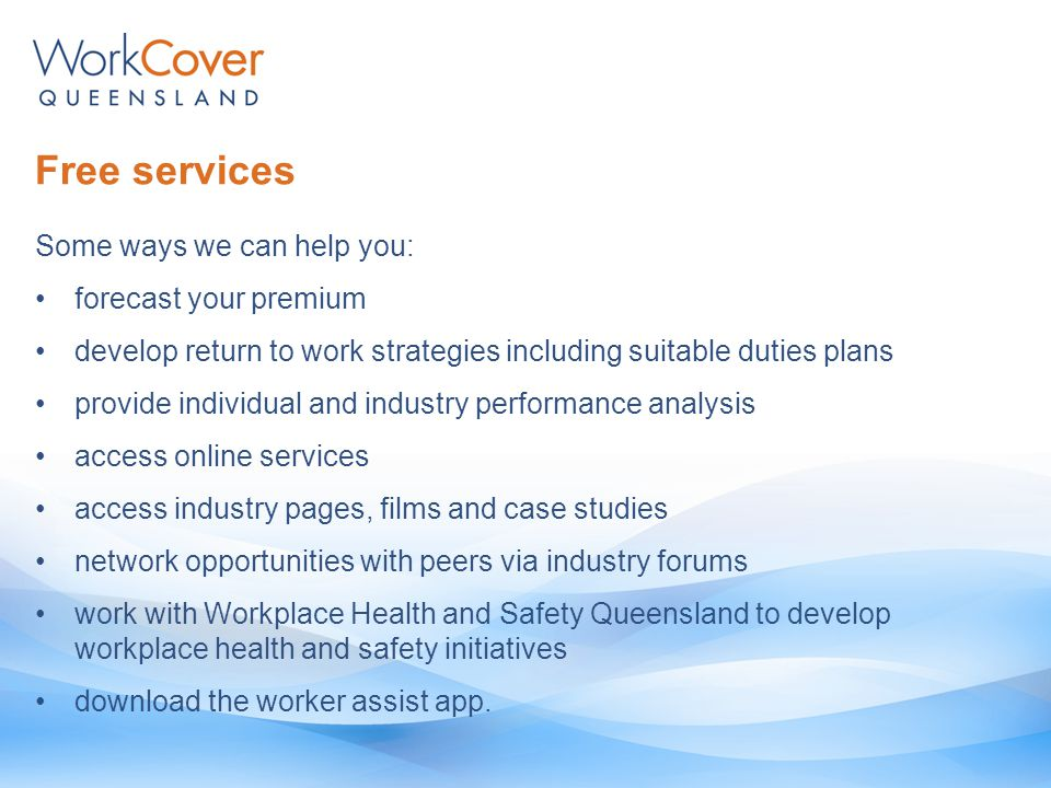 Free services Some ways we can help you: forecast your premium develop return to work strategies including suitable duties plans provide individual and industry performance analysis access online services access industry pages, films and case studies network opportunities with peers via industry forums work with Workplace Health and Safety Queensland to develop workplace health and safety initiatives download the worker assist app.