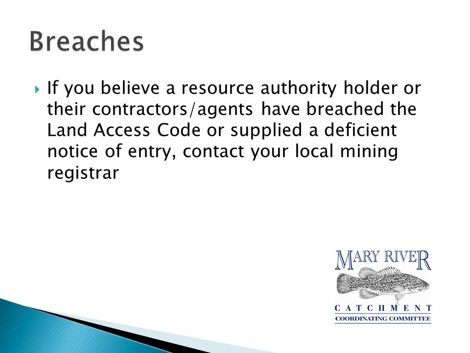  If you believe a resource authority holder or their contractors/agents have breached the Land Access Code or supplied a deficient notice of entry, contact your local mining registrar