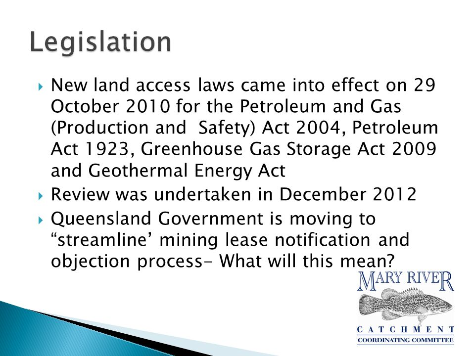  New land access laws came into effect on 29 October 2010 for the Petroleum and Gas (Production and Safety) Act 2004, Petroleum Act 1923, Greenhouse Gas Storage Act 2009 and Geothermal Energy Act  Review was undertaken in December 2012  Queensland Government is moving to streamline' mining lease notification and objection process- What will this mean