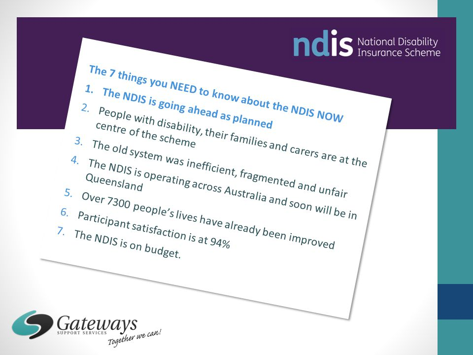 The 7 things you NEED to know about the NDIS NOW 1.The NDIS is going ahead as planned 2.People with disability, their families and carers are at the c