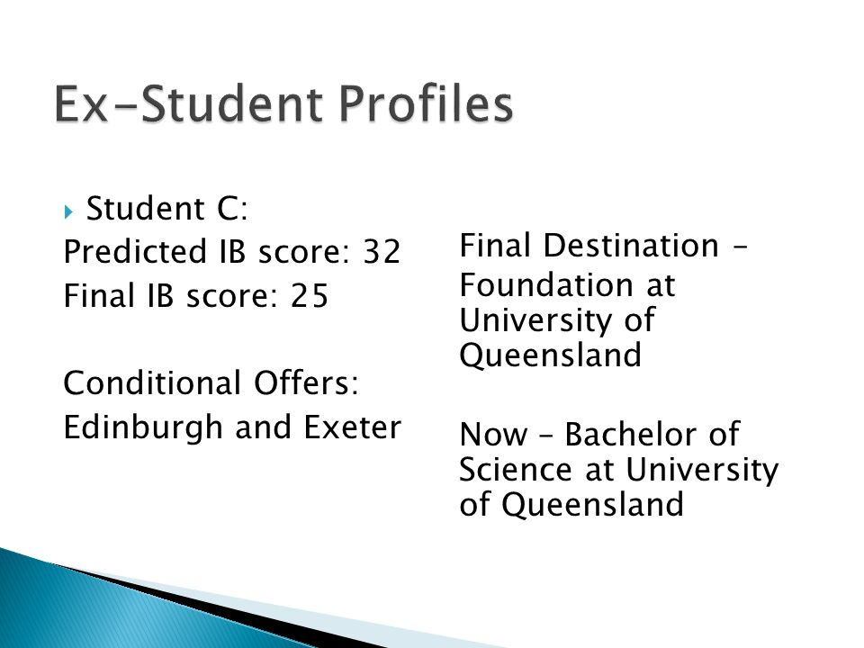  Student C: Predicted IB score: 32 Final IB score: 25 Conditional Offers: Edinburgh and Exeter Final Destination – Foundation at University of Queensland Now – Bachelor of Science at University of Queensland