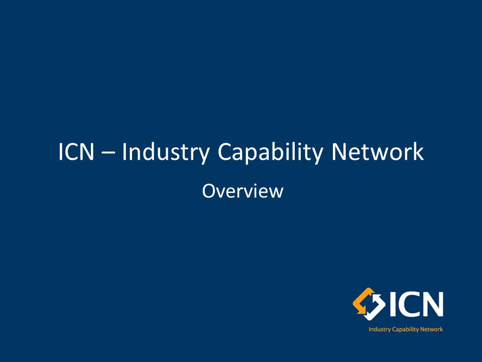 Outline ICN Overview – who we are, – what we do, – how we support projects and local industry Capability Services Determining Client Needs