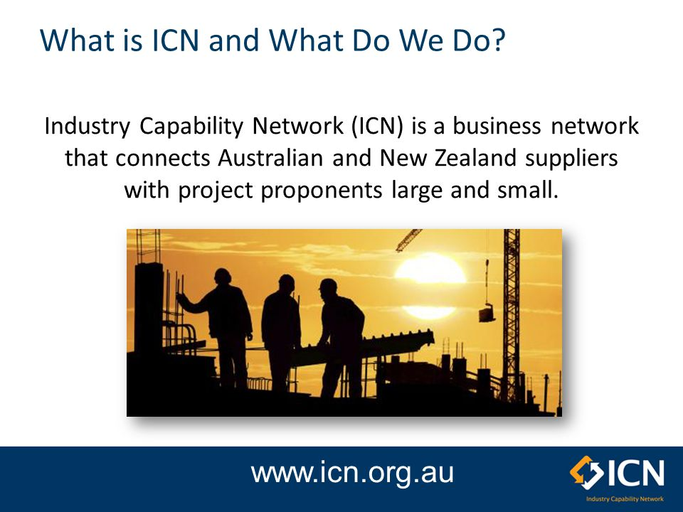 ICN Queensland Member of the National network Promotes capability & capacity of local industry Australian manufacturing industry assistance Matching local manufacturers with the needs of major projects Assist projects meet Queensland Government Local Industry Policy (LIP) obligations.