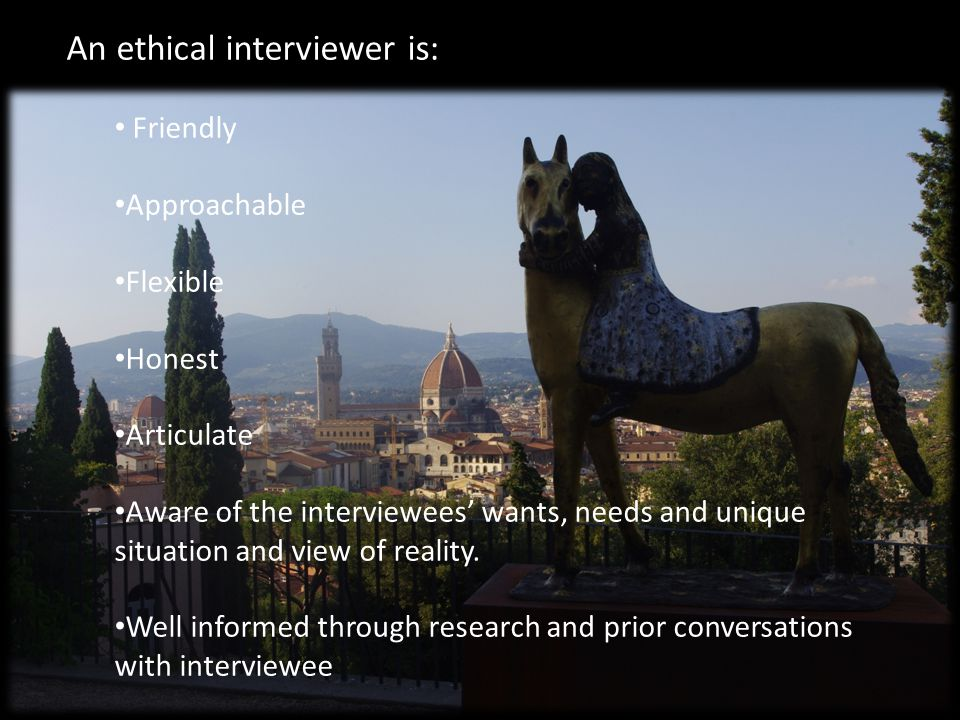 An ethical interviewer is: Friendly Approachable Flexible Honest Articulate Aware of the interviewees' wants, needs and unique situation and view of reality.