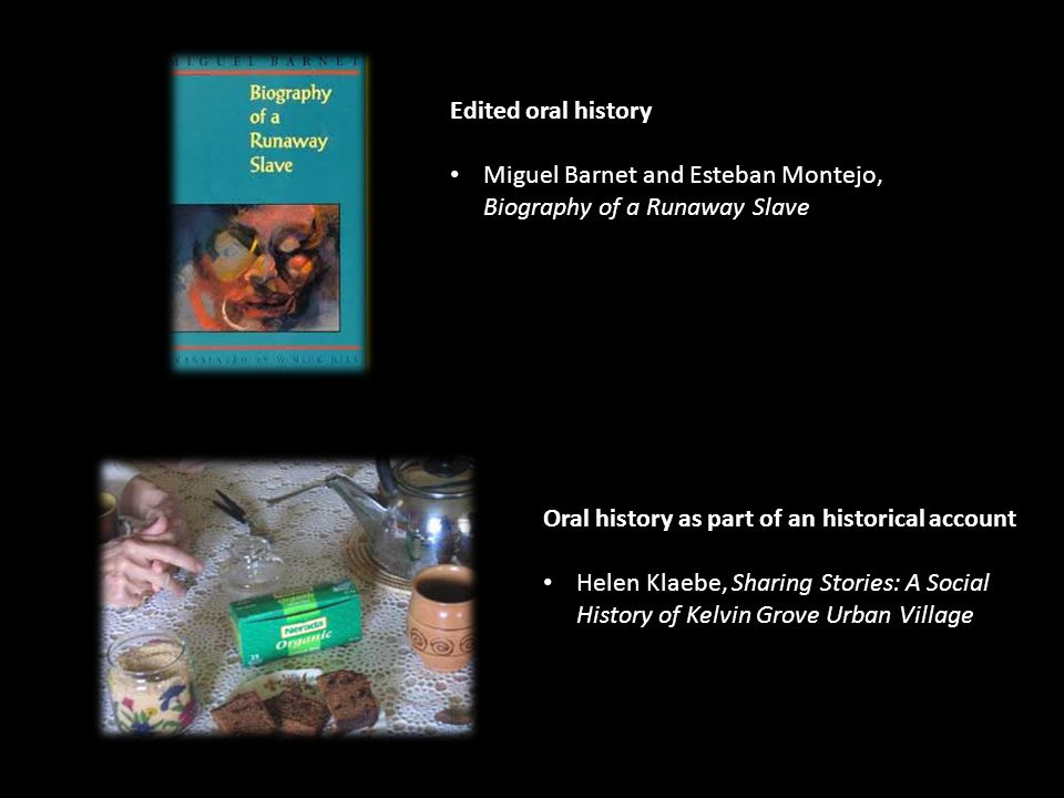 Edited oral history Miguel Barnet and Esteban Montejo, Biography of a Runaway Slave Oral history as part of an historical account Helen Klaebe, Sharing Stories: A Social History of Kelvin Grove Urban Village