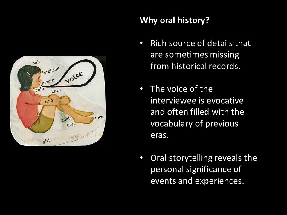 Why oral history. Rich source of details that are sometimes missing from historical records.