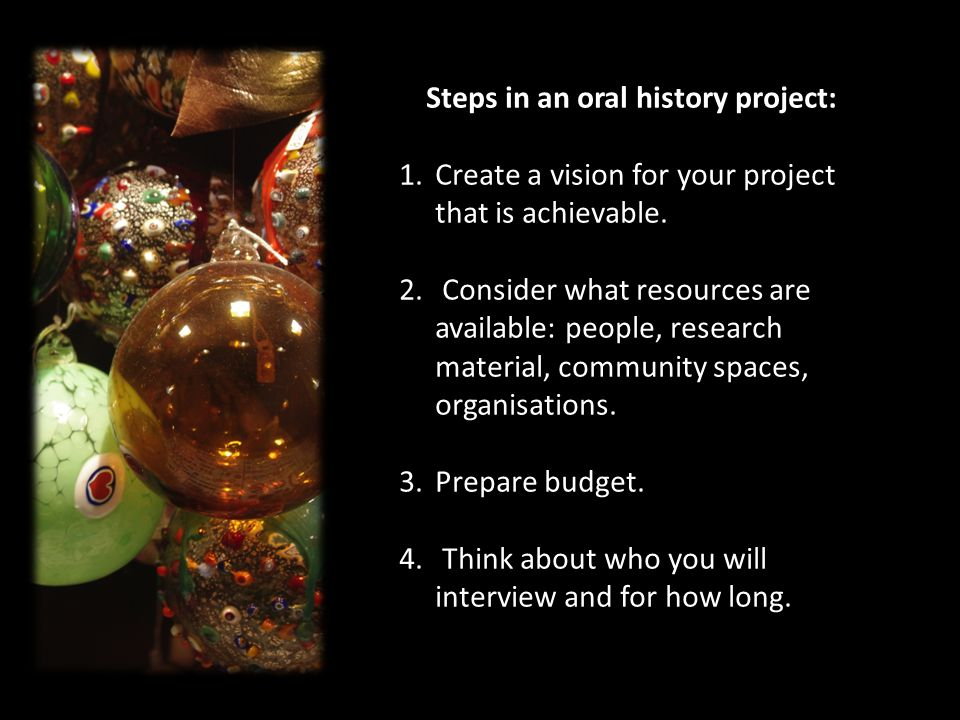 Steps in an oral history project: 1.Create a vision for your project that is achievable.