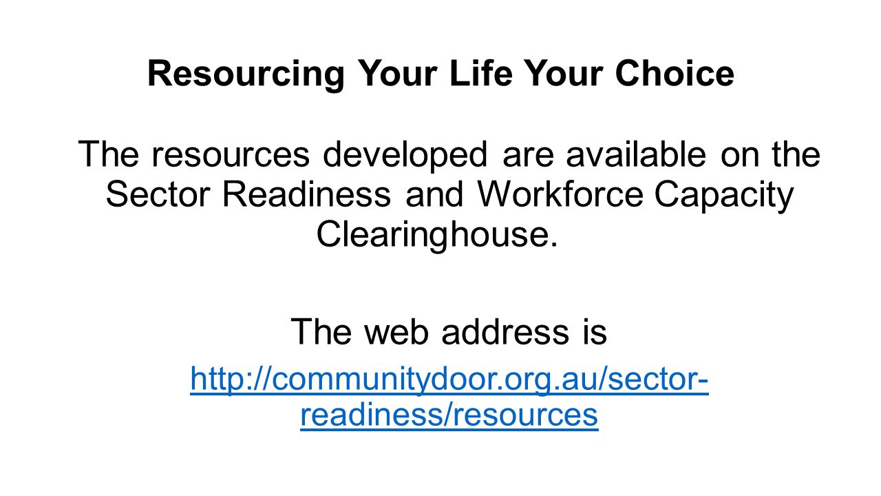 Resourcing Your Life Your Choice The resources developed are available on the Sector Readiness and Workforce Capacity Clearinghouse.
