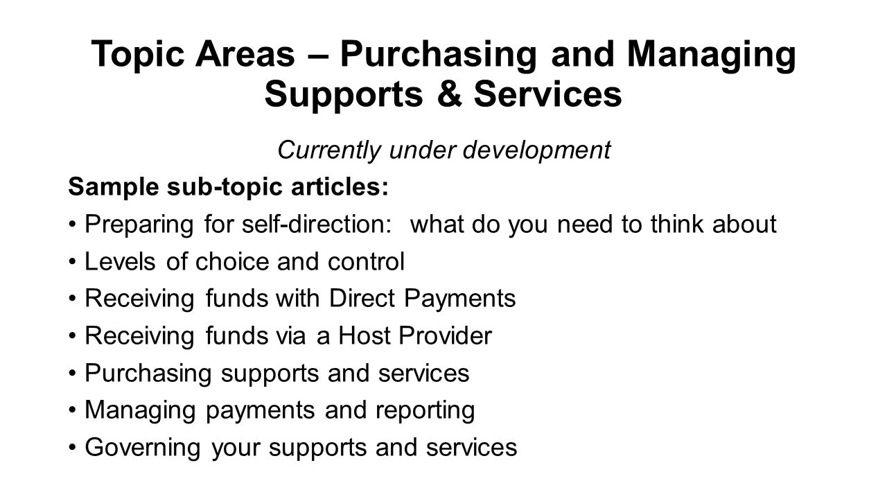 Topic Areas – Purchasing and Managing Supports & Services Currently under development Sample sub-topic articles: Preparing for self-direction: what do you need to think about Levels of choice and control Receiving funds with Direct Payments Receiving funds via a Host Provider Purchasing supports and services Managing payments and reporting Governing your supports and services