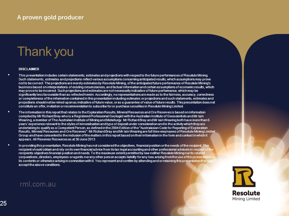 Thank you DISCLAIMER This presentation includes certain statements, estimates and projections with respect to the future performances of Resolute Mining.