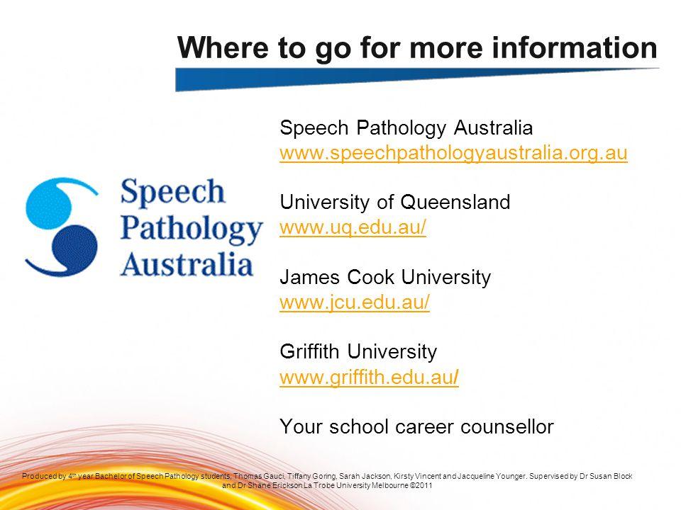 Speech Pathology Australia www.speechpathologyaustralia.org.au University of Queensland www.uq.edu.au/ James Cook University www.jcu.edu.au/ Griffith